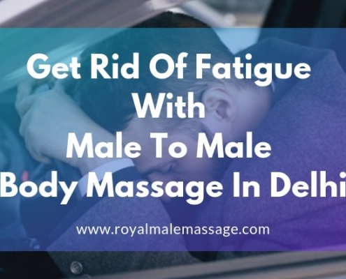 Get Rid Of Fatigue with Male To Male Body Massage In Delhi